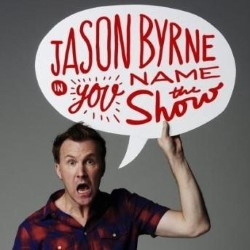 Jason Byrne – You Name the Show 5*****